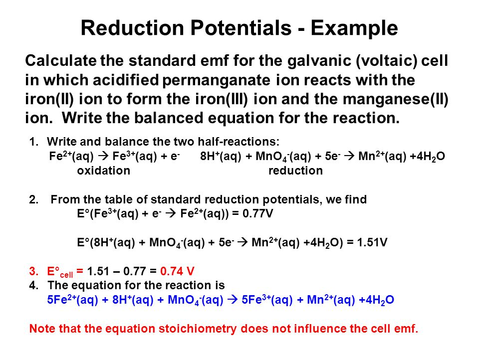 Reduction Potentials - Example Calculate the standard emf for the galvanic (voltaic) cell in which acidified permanganate ion reacts with the iron(II) ion to form the iron(III) ion and the manganese(II) ion.