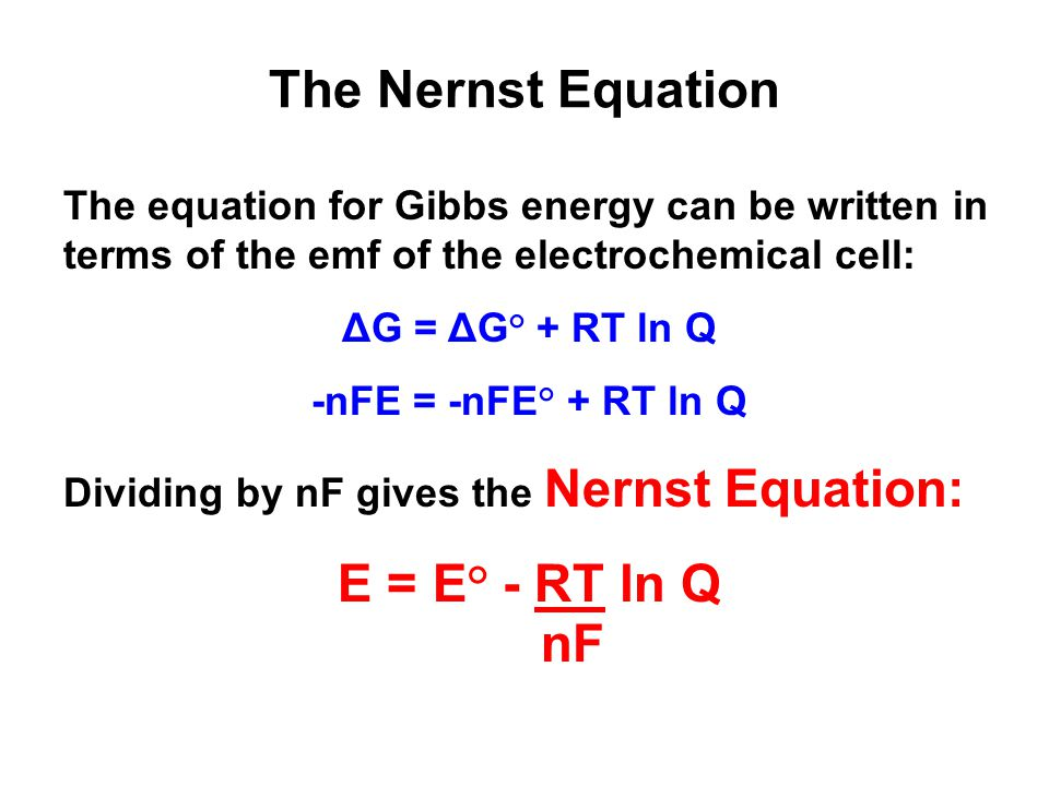 The Nernst Equation The equation for Gibbs energy can be written in terms of the emf of the electrochemical cell: ΔG = ΔG° + RT ln Q -nFE = -nFE° + RT ln Q Dividing by nF gives the Nernst Equation: E = E° - RT ln Q nF