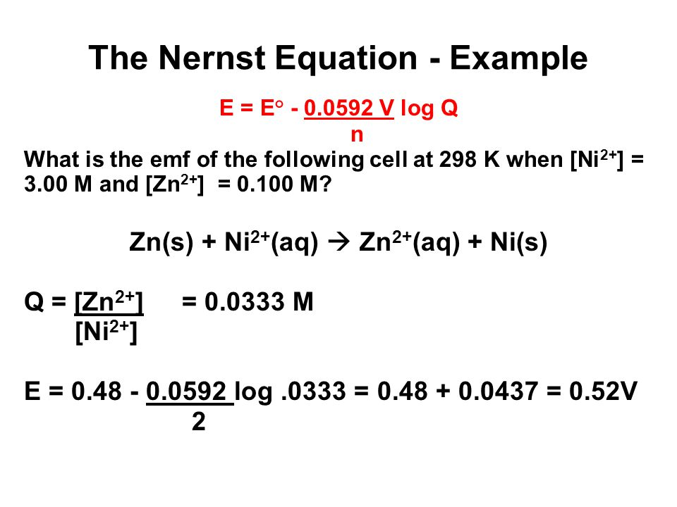 The Nernst Equation - Example E = E° - 0.0592 V log Q n What is the emf of the following cell at 298 K when [Ni 2+ ] = 3.00 M and [Zn 2+ ] = 0.100 M.