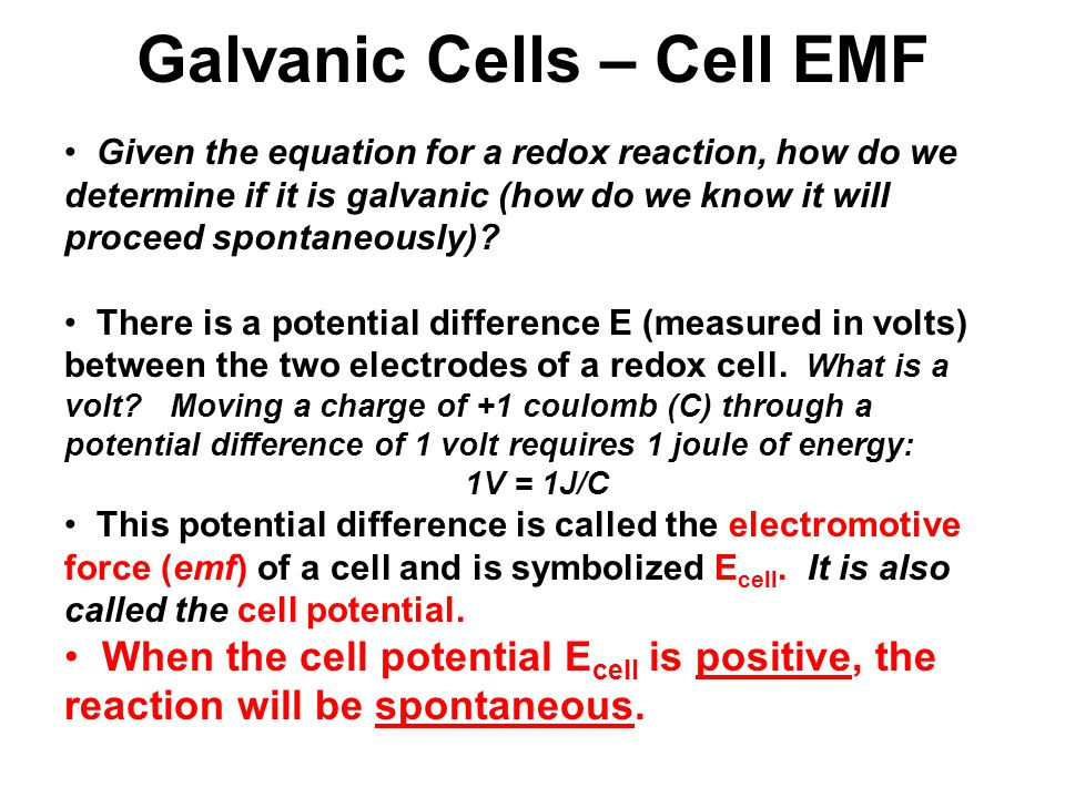 Galvanic Cells – Cell EMF Given the equation for a redox reaction, how do we determine if it is galvanic (how do we know it will proceed spontaneously).