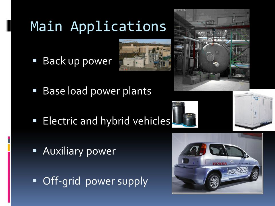 Main Applications  Back up power  Base load power plants  Electric and hybrid vehicles  Auxiliary power  Off-grid power supply