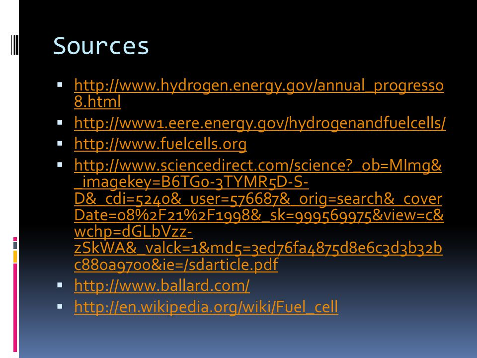 Sources  http://www.hydrogen.energy.gov/annual_progress0 8.html http://www.hydrogen.energy.gov/annual_progress0 8.html  http://www1.eere.energy.gov/hydrogenandfuelcells/ http://www1.eere.energy.gov/hydrogenandfuelcells/  http://www.fuelcells.org http://www.fuelcells.org  http://www.sciencedirect.com/science _ob=MImg& _imagekey=B6TG0-3TYMR5D-S- D&_cdi=5240&_user=576687&_orig=search&_cover Date=08%2F21%2F1998&_sk=999569975&view=c& wchp=dGLbVzz- zSkWA&_valck=1&md5=3ed76fa4875d8e6c3d3b32b c880a9700&ie=/sdarticle.pdf http://www.sciencedirect.com/science _ob=MImg& _imagekey=B6TG0-3TYMR5D-S- D&_cdi=5240&_user=576687&_orig=search&_cover Date=08%2F21%2F1998&_sk=999569975&view=c& wchp=dGLbVzz- zSkWA&_valck=1&md5=3ed76fa4875d8e6c3d3b32b c880a9700&ie=/sdarticle.pdf  http://www.ballard.com/ http://www.ballard.com/  http://en.wikipedia.org/wiki/Fuel_cell http://en.wikipedia.org/wiki/Fuel_cell