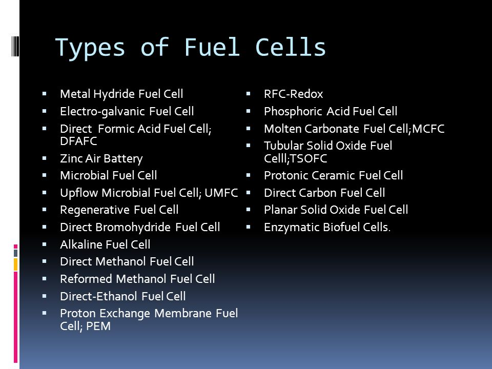 Types of Fuel Cells  Metal Hydride Fuel Cell  Electro-galvanic Fuel Cell  Direct Formic Acid Fuel Cell; DFAFC  Zinc Air Battery  Microbial Fuel Cell  Upflow Microbial Fuel Cell; UMFC  Regenerative Fuel Cell  Direct Bromohydride Fuel Cell  Alkaline Fuel Cell  Direct Methanol Fuel Cell  Reformed Methanol Fuel Cell  Direct-Ethanol Fuel Cell  Proton Exchange Membrane Fuel Cell; PEM  RFC-Redox  Phosphoric Acid Fuel Cell  Molten Carbonate Fuel Cell;MCFC  Tubular Solid Oxide Fuel Celll;TSOFC  Protonic Ceramic Fuel Cell  Direct Carbon Fuel Cell  Planar Solid Oxide Fuel Cell  Enzymatic Biofuel Cells.
