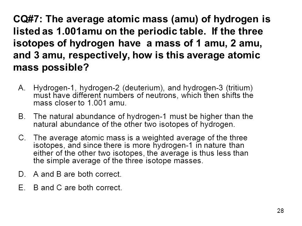 CQ#7: The average atomic mass (amu) of hydrogen is listed as 1.001amu on the periodic table.
