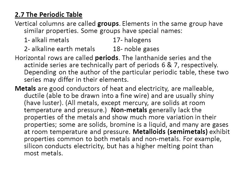 2.7 The Periodic Table Vertical columns are called groups. Elements in the same group have similar properties. Some groups have special names: 1- alka