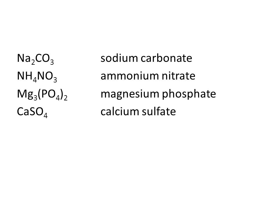 Na 2 CO 3 sodium carbonate NH 4 NO 3 ammonium nitrate Mg 3 (PO 4 ) 2 magnesium phosphate CaSO 4 calcium sulfate
