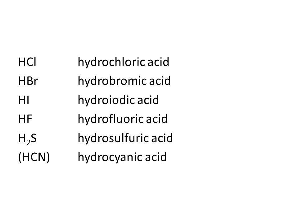 HClhydrochloric acid HBrhydrobromic acid HIhydroiodic acid HFhydrofluoric acid H 2 Shydrosulfuric acid (HCN)hydrocyanic acid