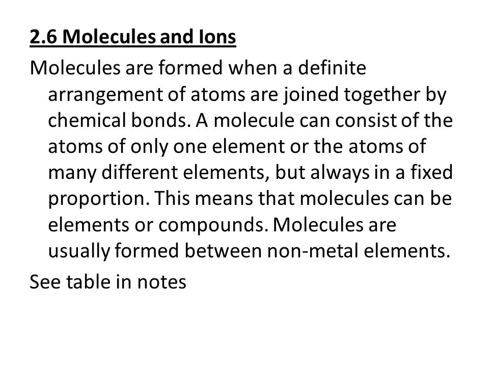 2.6 Molecules and Ions Molecules are formed when a definite arrangement of atoms are joined together by chemical bonds. A molecule can consist of the