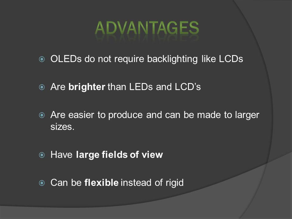  OLEDs do not require backlighting like LCDs  Are brighter than LEDs and LCD's  Are easier to produce and can be made to larger sizes.