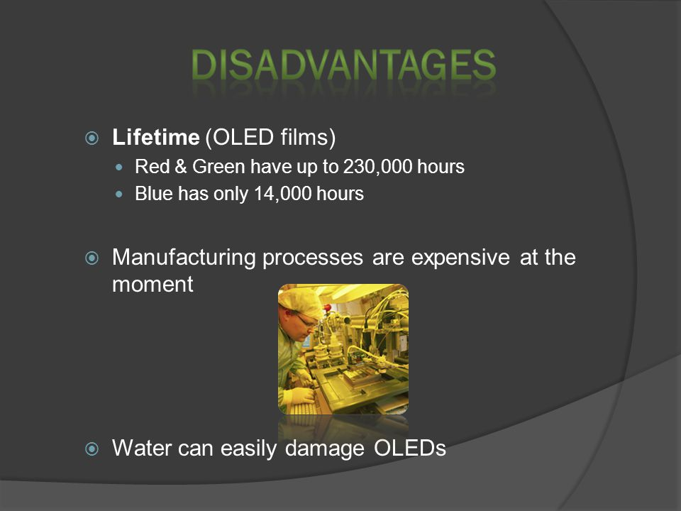  Lifetime (OLED films) Red & Green have up to 230,000 hours Blue has only 14,000 hours  Manufacturing processes are expensive at the moment  Water can easily damage OLEDs