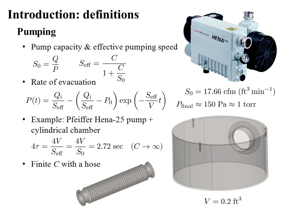 Pumping Pump capacity & effective pumping speed Introduction: definitions Rate of evacuation Example: Pfeiffer Hena-25 pump + cylindrical chamber Finite C with a hose