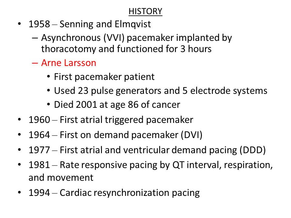 HISTORY 1958 – Senning and Elmqvist – Asynchronous (VVI) pacemaker implanted by thoracotomy and functioned for 3 hours – Arne Larsson First pacemaker