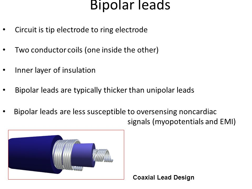 Bipolar leads Bipolar leads are less susceptible to oversensing noncardiac signals (myopotentials and EMI) Coaxial Lead Design Circuit is tip electrod