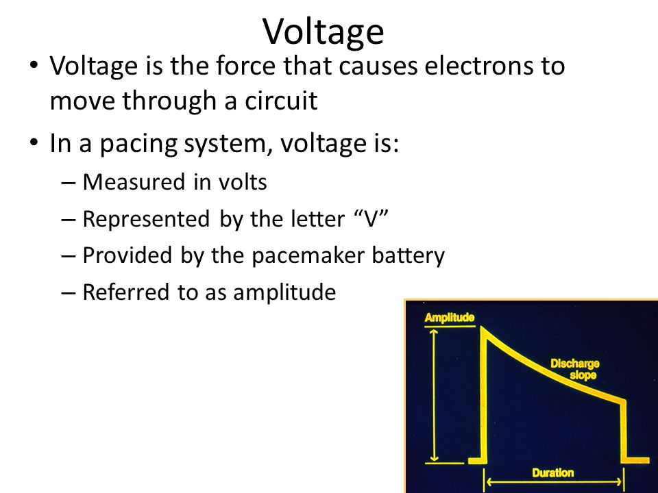 Voltage Voltage is the force that causes electrons to move through a circuit In a pacing system, voltage is: – Measured in volts – Represented by the