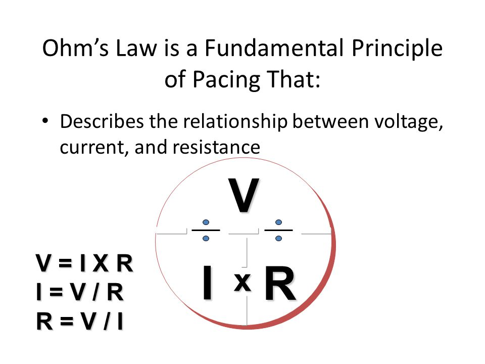 Ohm's Law is a Fundamental Principle of Pacing That:VI R V = I X R I = V / R R = V / I Describes the relationship between voltage, current, and resist