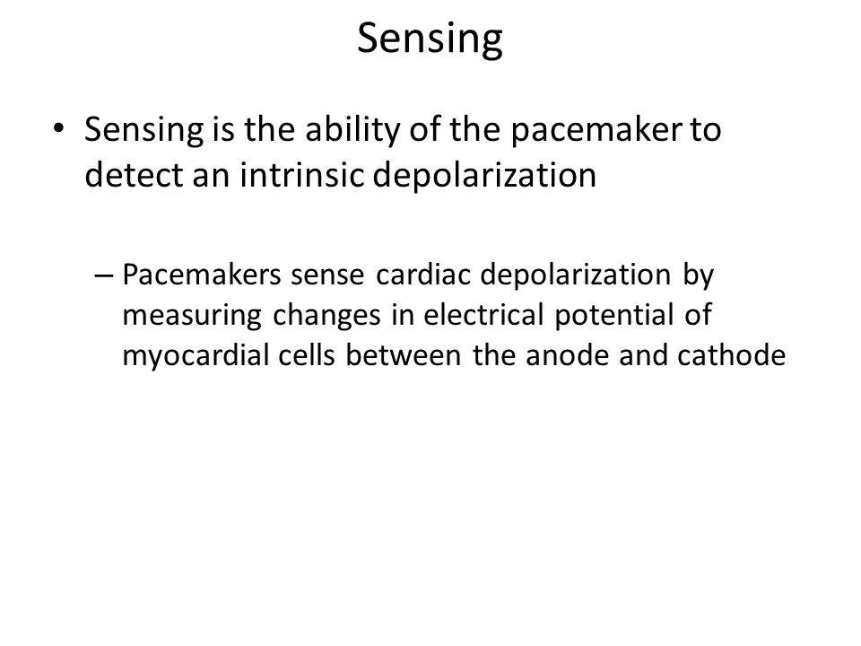 Sensing Sensing is the ability of the pacemaker to detect an intrinsic depolarization – Pacemakers sense cardiac depolarization by measuring changes i