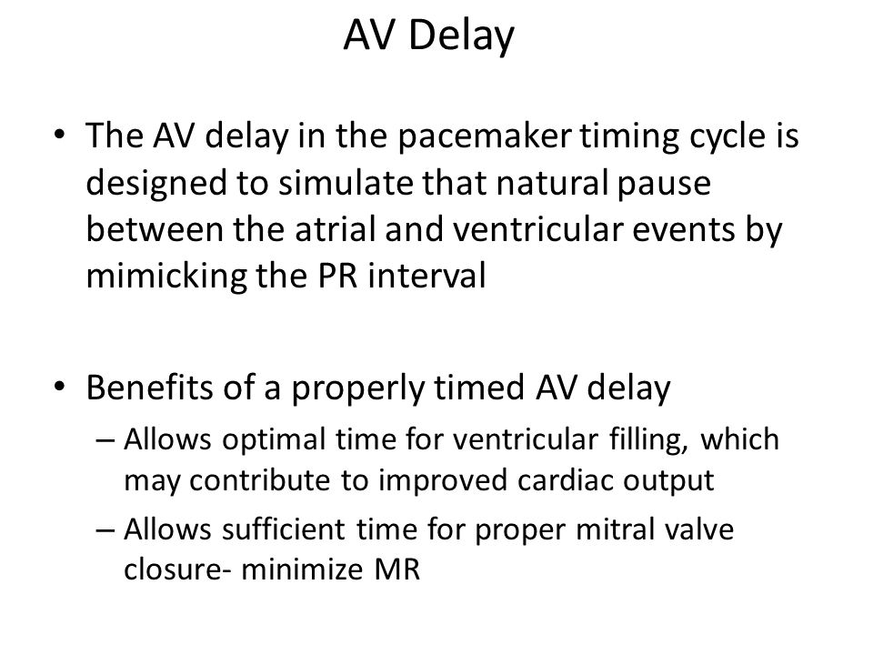 AV Delay The AV delay in the pacemaker timing cycle is designed to simulate that natural pause between the atrial and ventricular events by mimicking