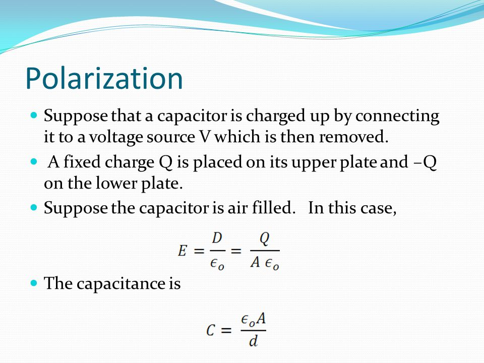 Polarization Suppose that a capacitor is charged up by connecting it to a voltage source V which is then removed.