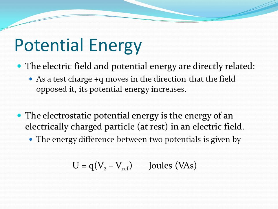 Potential Energy The electric field and potential energy are directly related: As a test charge +q moves in the direction that the field opposed it, its potential energy increases.