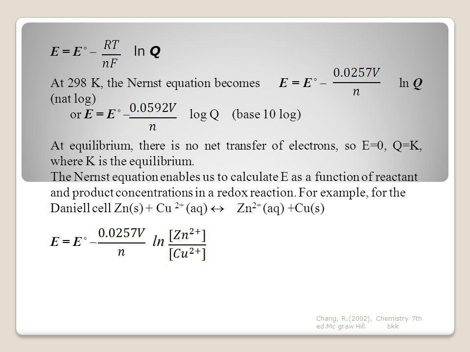 E = E˚  ln Q At 298 K, the Nernst equation becomes E = E˚  ln Q (nat log) or E = E˚  log Q (base 10 log) At equilibrium, there is no net transfer of electrons, so E=0, Q=K, where K is the equilibrium.
