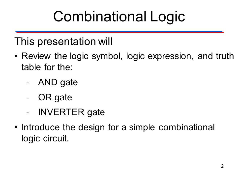 Combinational Logic 2 This presentation will Review the logic symbol, logic expression, and truth table for the: - AND gate - OR gate - INVERTER gate