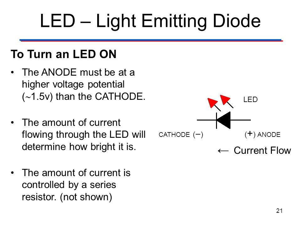 LED – Light Emitting Diode 21 To Turn an LED ON The ANODE must be at a higher voltage potential (  1.5v) than the CATHODE. The amount of current flow