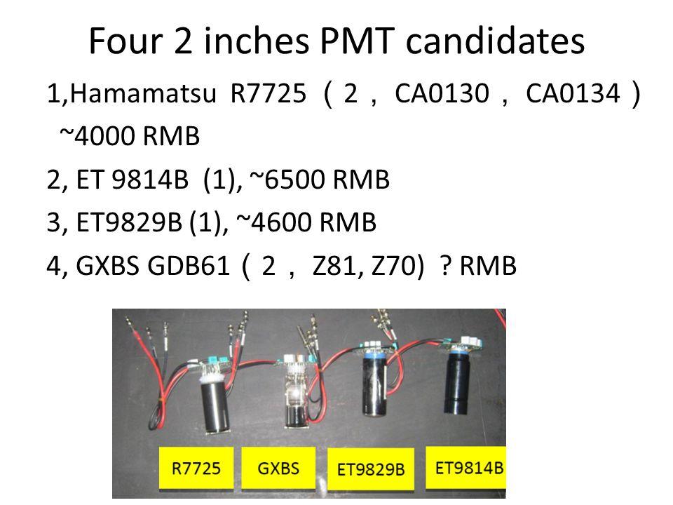Four 2 inches PMT candidates 1,Hamamatsu R7725 ( 2 , CA0130 , CA0134 ) ~4000 RMB 2, ET 9814B (1), ~6500 RMB 3, ET9829B (1), ~4600 RMB 4, GXBS GDB61 ( 2 , Z81, Z70) .