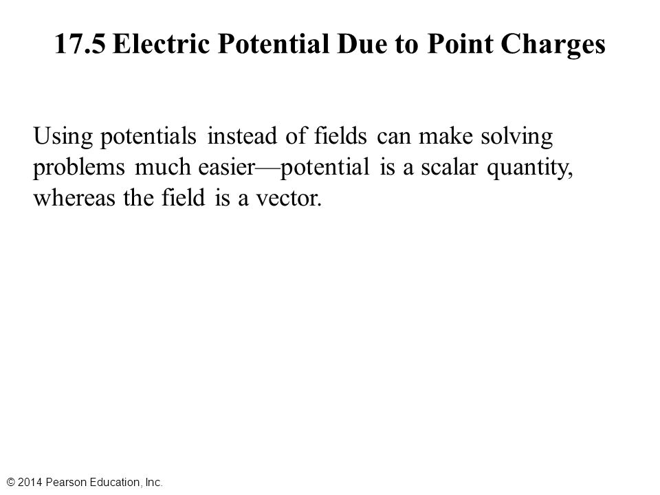 17.5 Electric Potential Due to Point Charges Using potentials instead of fields can make solving problems much easier—potential is a scalar quantity, whereas the field is a vector.