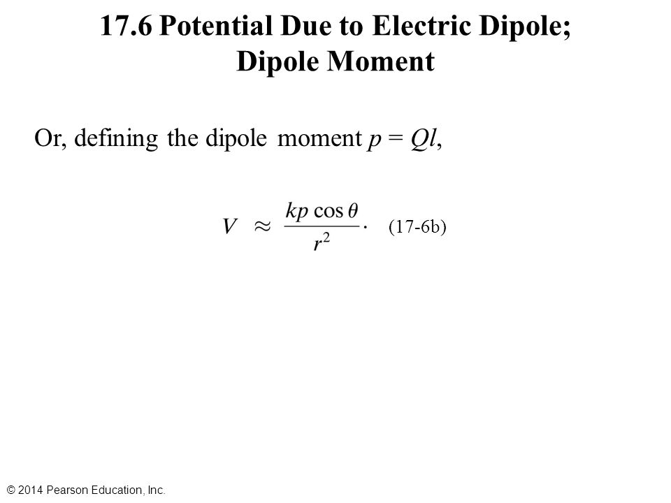 17.6 Potential Due to Electric Dipole; Dipole Moment Or, defining the dipole moment p = Ql, © 2014 Pearson Education, Inc.