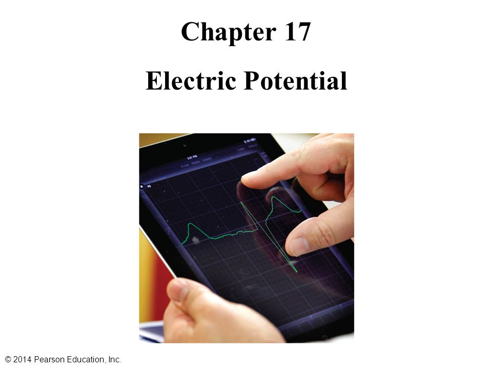 Contents of Chapter 17 Electric Potential Energy and Potential Difference Relation between Electric Potential and Electric Field Equipotential Lines and Surfaces The Electron Volt, a Unit of Energy Electric Potential Due to Point Charges Potential Due to Electric Dipole; Dipole Moment © 2014 Pearson Education, Inc.