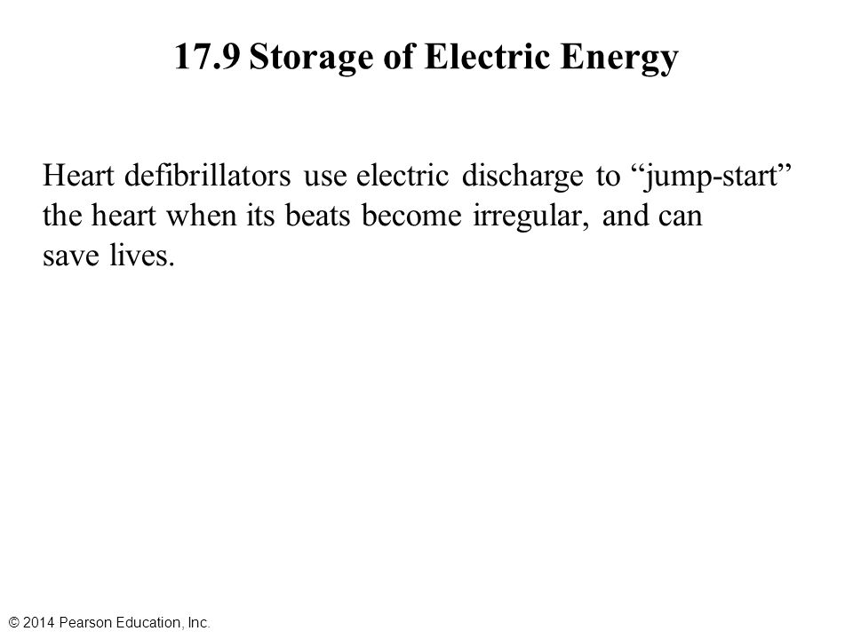 17.9 Storage of Electric Energy Heart defibrillators use electric discharge to jump-start the heart when its beats become irregular, and can save lives.