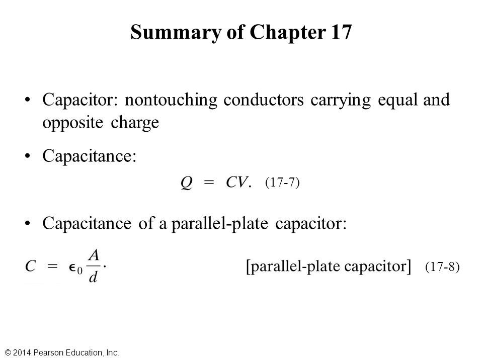 Capacitor: nontouching conductors carrying equal and opposite charge Capacitance: Capacitance of a parallel-plate capacitor: Summary of Chapter 17 © 2014 Pearson Education, Inc.