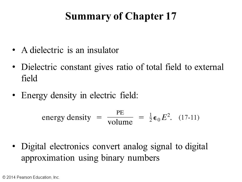 A dielectric is an insulator Dielectric constant gives ratio of total field to external field Energy density in electric field: Digital electronics convert analog signal to digital approximation using binary numbers Summary of Chapter 17 © 2014 Pearson Education, Inc.