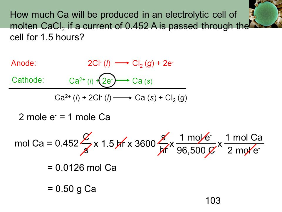 103 How much Ca will be produced in an electrolytic cell of molten CaCl 2 if a current of 0.452 A is passed through the cell for 1.5 hours? Anode: Cat