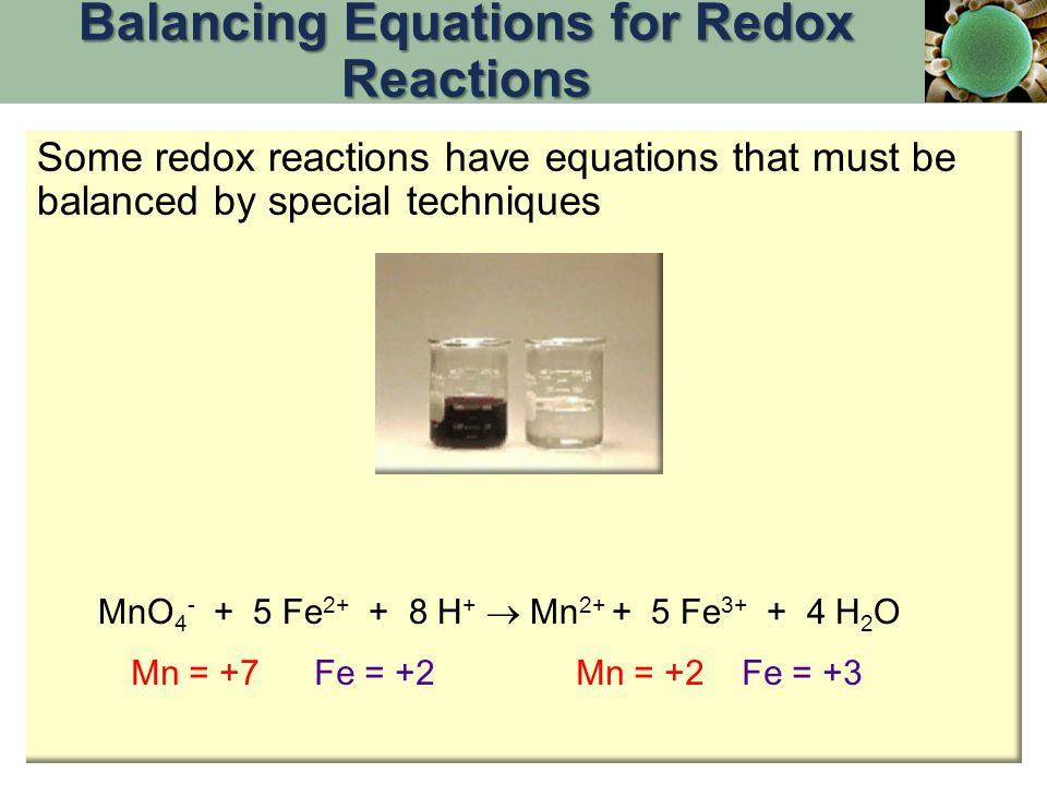 Some redox reactions have equations that must be balanced by special techniques Mn = +7Fe = +2Fe = +3Mn = +2 MnO 4 - + 5 Fe 2+ + 8 H +  Mn 2+ + 5 Fe