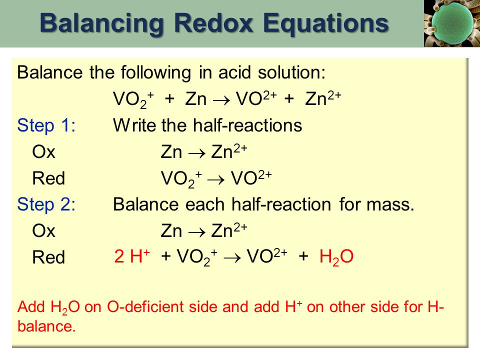 Balance the following in acid solution: VO 2 + + Zn  VO 2+ + Zn 2+ Step 1:Write the half-reactions OxZn  Zn 2+ RedVO 2 +  VO 2+ Step 2:Balance each