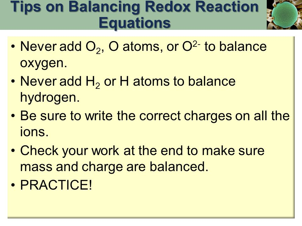 Never add O 2, O atoms, or O 2- to balance oxygen. Never add H 2 or H atoms to balance hydrogen. Be sure to write the correct charges on all the ions.