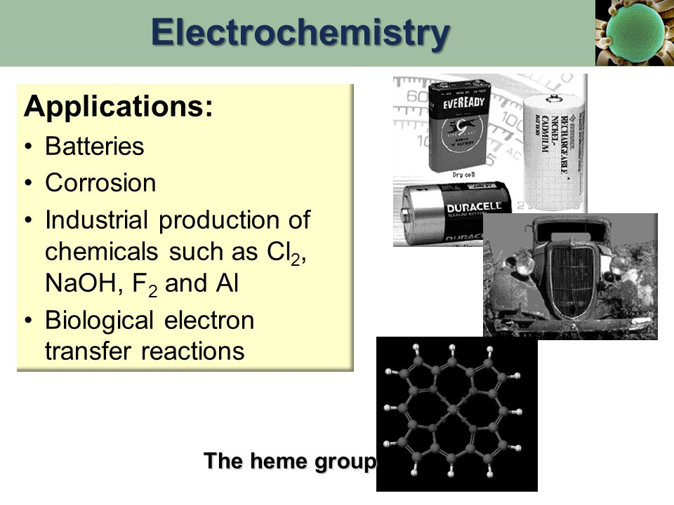 Applications: Batteries Corrosion Industrial production of chemicals such as Cl 2, NaOH, F 2 and Al Biological electron transfer reactions The heme group Electrochemistry