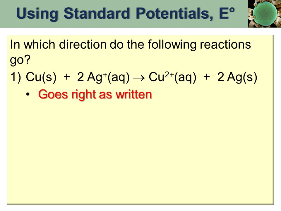 Using Standard Potentials, E°Using Standard Potentials, E° In which direction do the following reactions go? 1)Cu(s) + 2 Ag + (aq)  Cu 2+ (aq) + 2 Ag