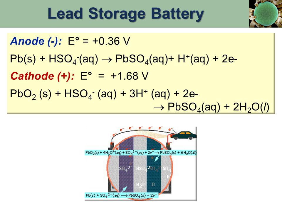 Anode (-): E° = +0.36 V Pb(s) + HSO 4 - (aq)  PbSO 4 (aq)+ H + (aq) + 2e- Cathode (+): E° = +1.68 V PbO 2 (s) + HSO 4 - (aq) + 3H + (aq) + 2e-  PbSO