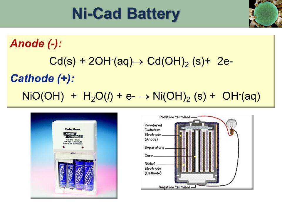 Anode (-): Cd(s) + 2OH - (aq)  Cd(OH) 2 (s)+ 2e- Cathode (+): NiO(OH) + H 2 O(l) + e-  Ni(OH) 2 (s) + OH - (aq) Ni-Cad Battery