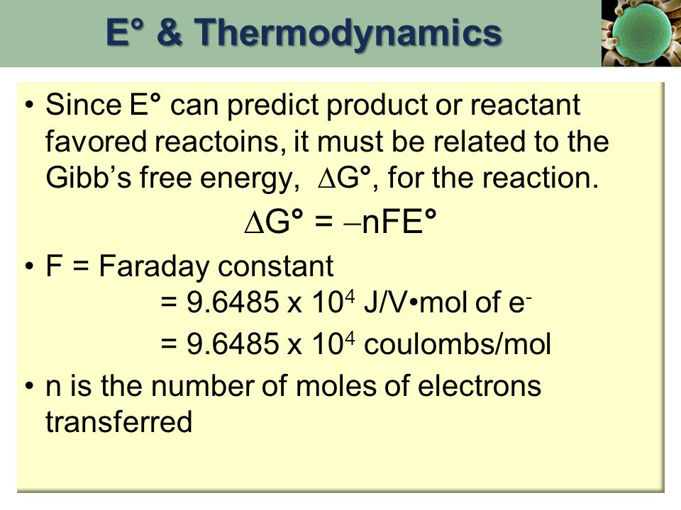 Since E° can predict product or reactant favored reactoins, it must be related to the Gibb's free energy, ∆G°, for the reaction. ∆G° =  nFE° F = Fara