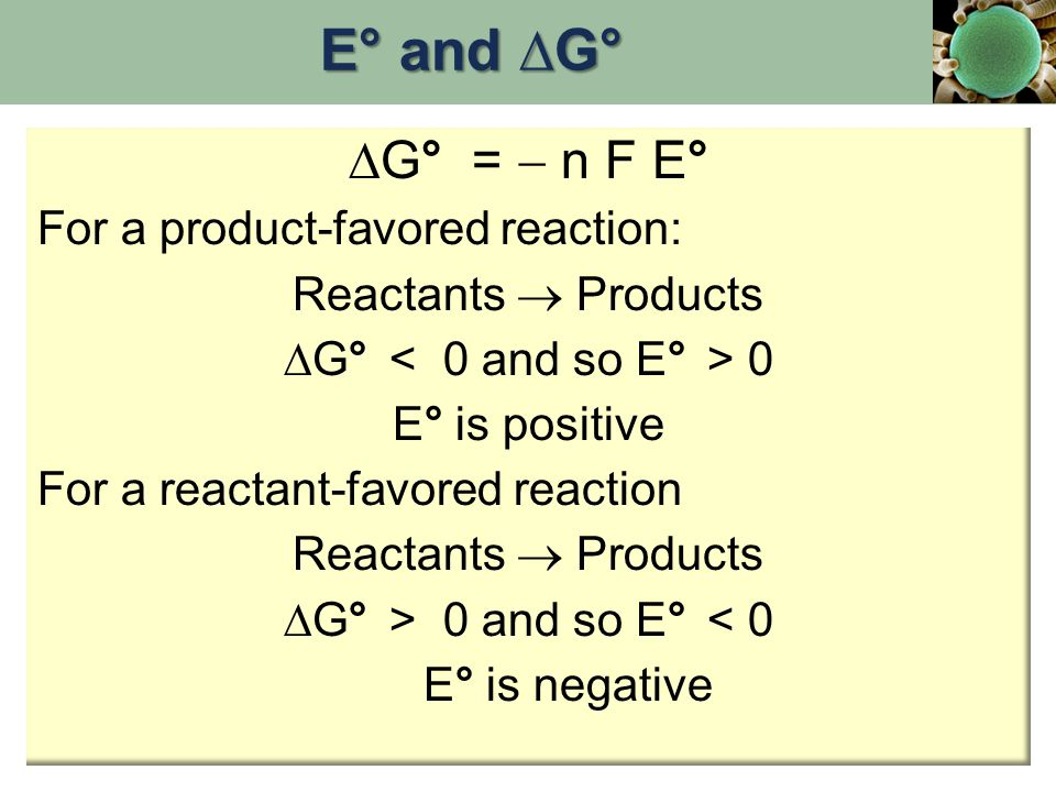 ∆G° =  n F E° For a product-favored reaction: Reactants  Products ∆G° 0 E° is positive For a reactant-favored reaction Reactants  Products ∆G° > 0 and so E° < 0 E° is negative E° and ∆G°
