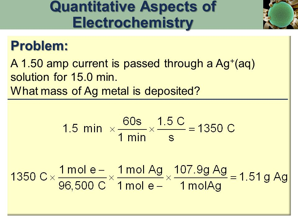 Problem: A 1.50 amp current is passed through a Ag + (aq) solution for 15.0 min. What mass of Ag metal is deposited? Quantitative Aspects of Electroch