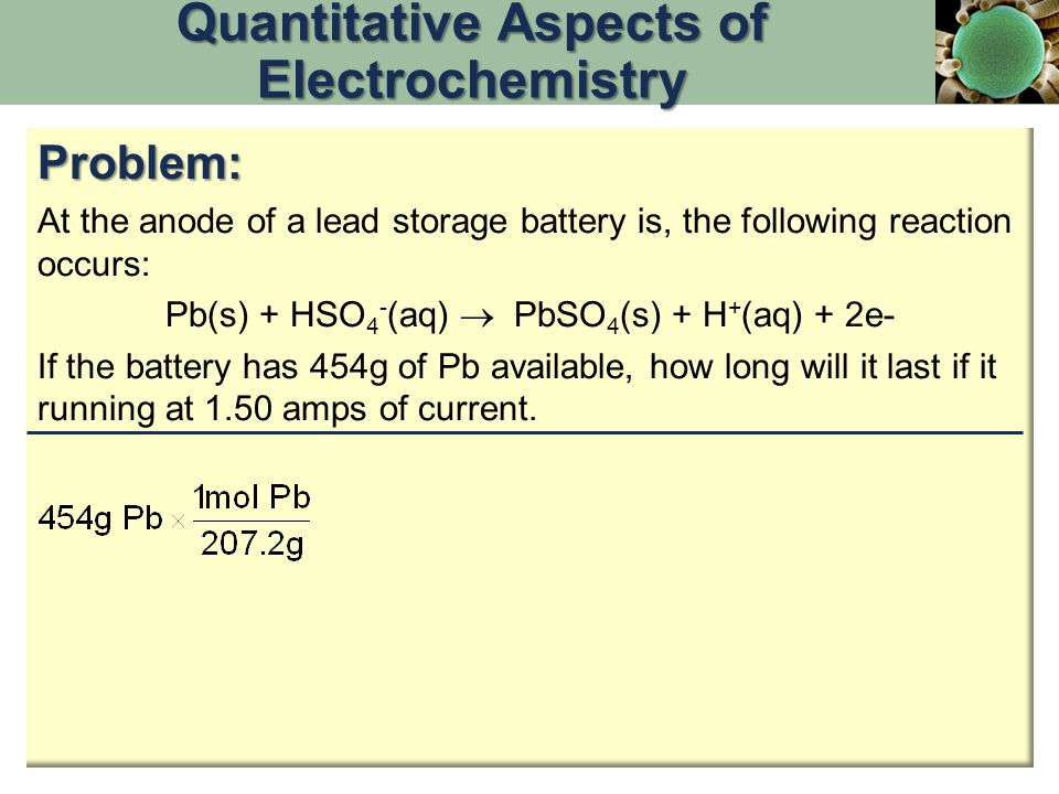 Problem: At the anode of a lead storage battery is, the following reaction occurs: Pb(s) + HSO 4 - (aq)  PbSO 4 (s) + H + (aq) + 2e- If the battery has 454g of Pb available, how long will it last if it running at 1.50 amps of current.