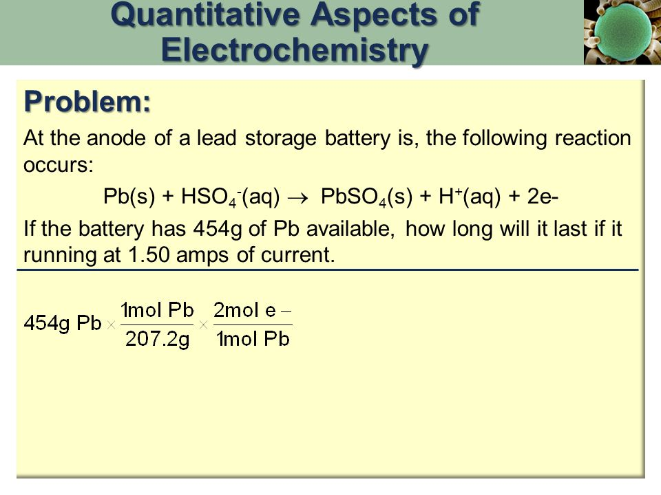 Quantitative Aspects of Electrochemistry Problem: At the anode of a lead storage battery is, the following reaction occurs: Pb(s) + HSO 4 - (aq)  PbSO 4 (s) + H + (aq) + 2e- If the battery has 454g of Pb available, how long will it last if it running at 1.50 amps of current.