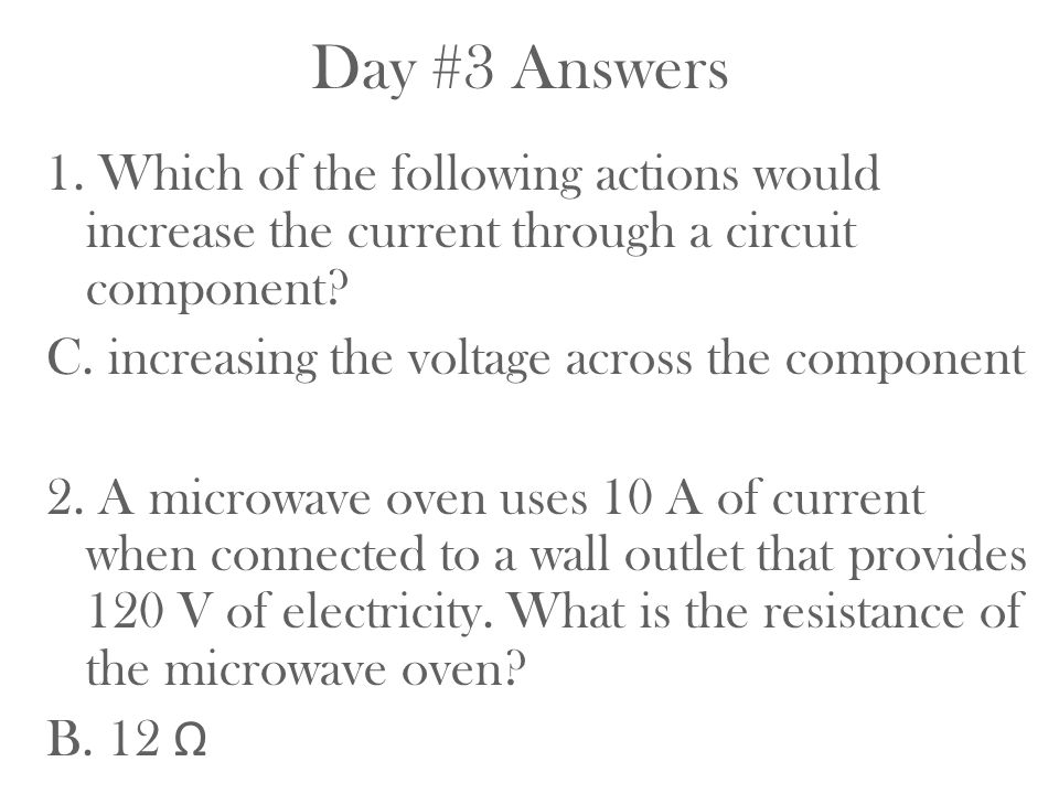 Day #3 Answers 1. Which of the following actions would increase the current through a circuit component? C. increasing the voltage across the componen