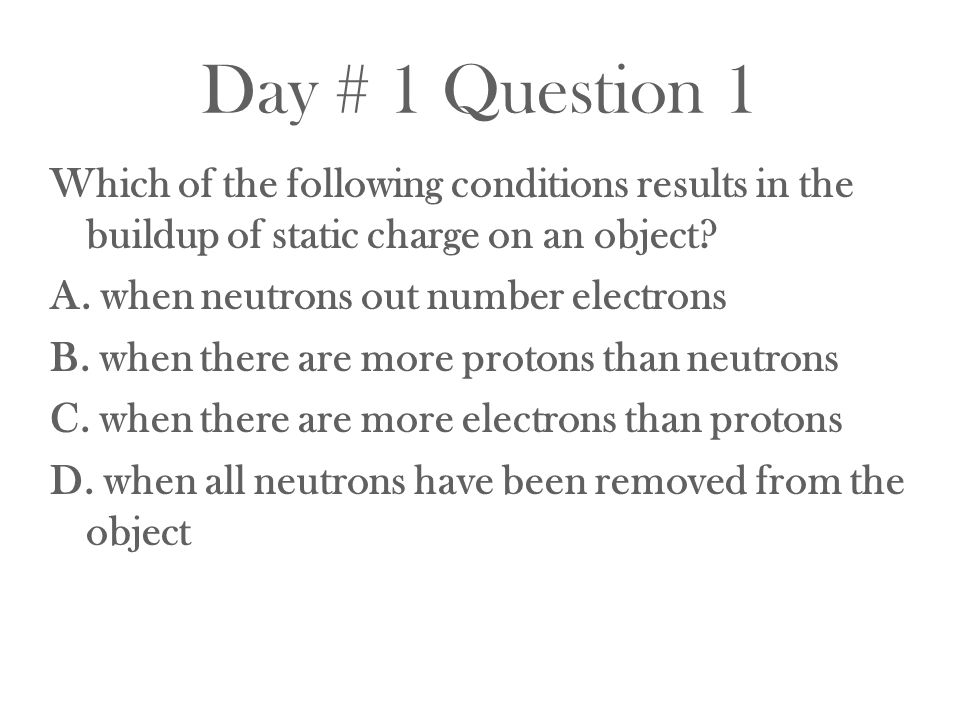 Day # 1 Question 1 Which of the following conditions results in the buildup of static charge on an object? A. when neutrons out number electrons B. wh