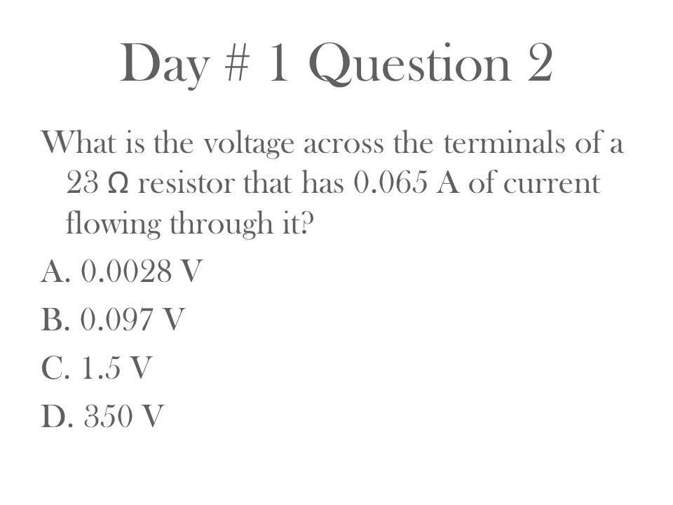 Day # 1 Question 2 What is the voltage across the terminals of a 23 Ω resistor that has 0.065 A of current flowing through it? A. 0.0028 V B. 0.097 V