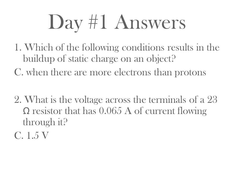 Day #1 Answers 1. Which of the following conditions results in the buildup of static charge on an object? C. when there are more electrons than proton